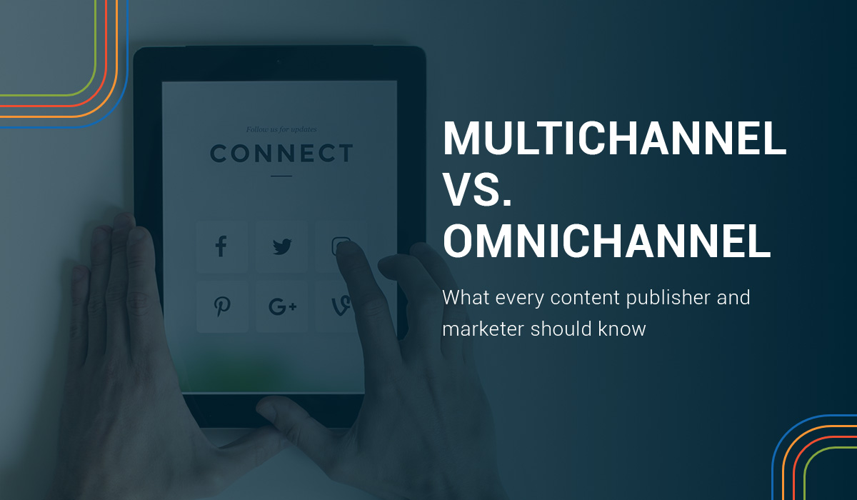 Multichannel vs. Omnichannel Multichannel vs. omnichannel: What every content publisher and marketer should know